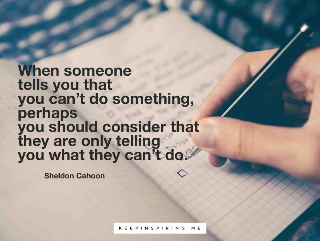 """When someone tells you that you can't do something, perhaps you should consider that they are only telling you what they can't do"""