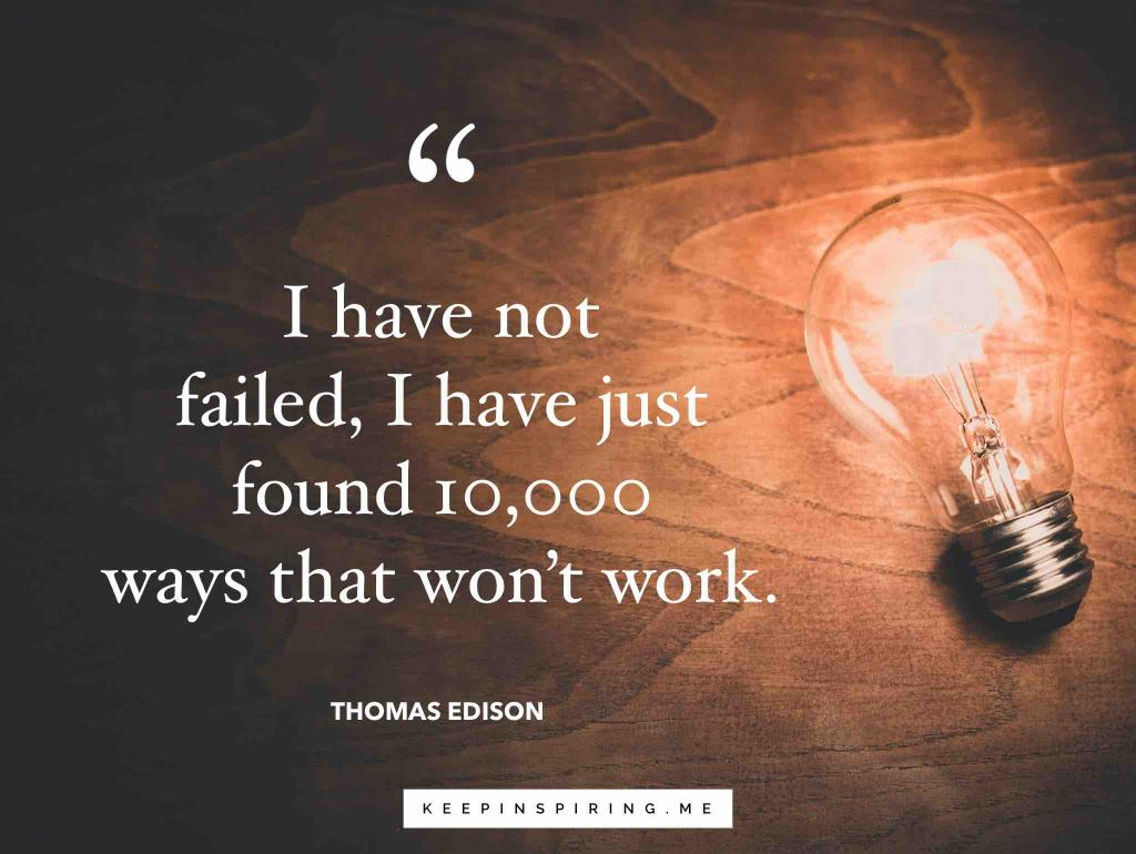 "Thomas Edison quote ""I have not failed, I have just found 10,000 ways that won't work"""