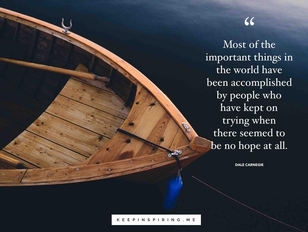 """Most of the important things in the world have been accomplished by people who have kept on trying when there seemed to be no hope at all"""
