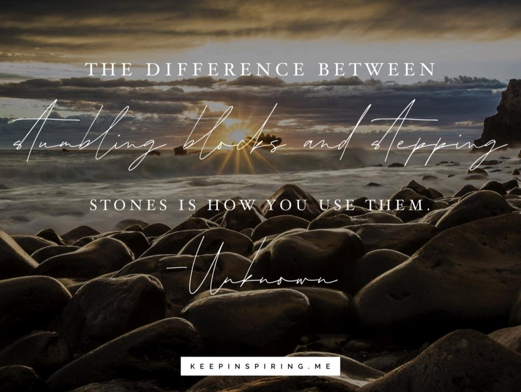 """Anonymous uplifting quote """"The difference between stumbling blocks and stepping stones is how you use them"""""""