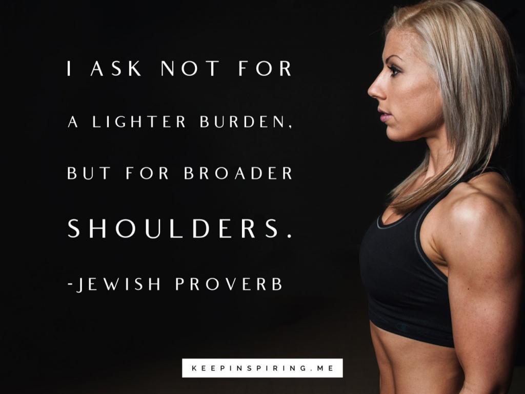 "Jewish Proverb on adversity ""I ask not for a lighter burden, but for broader shoulders"""