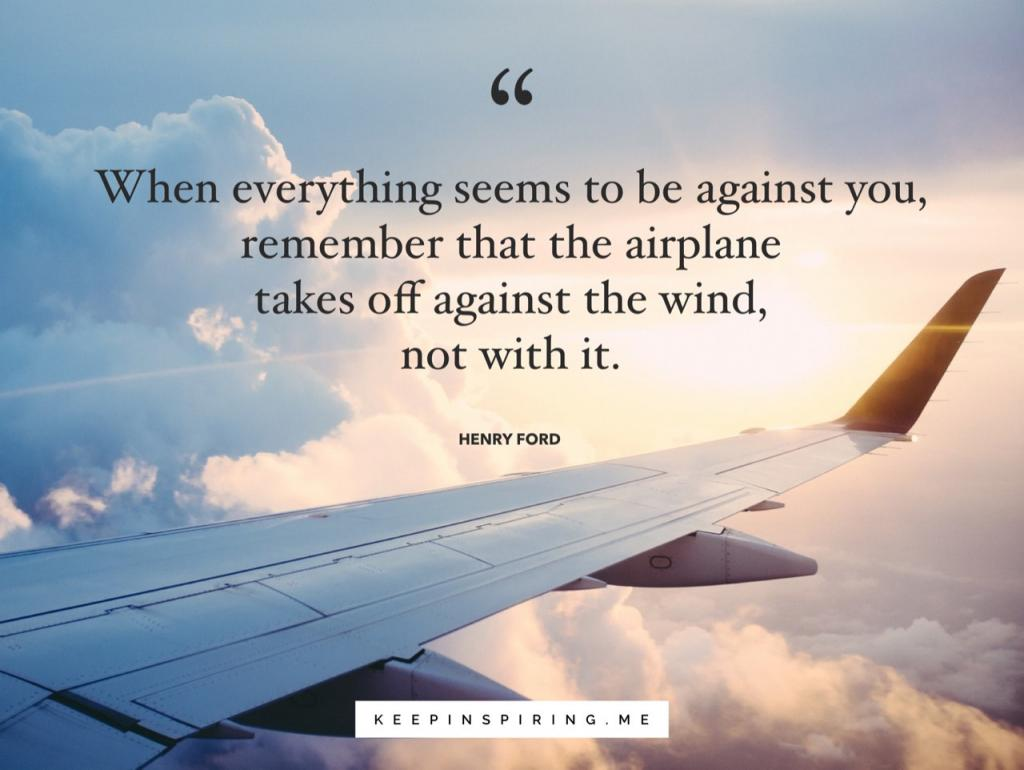"""Uplifting Henry Ford quote """"When everything seems to be going against you, remember that the airplane takes off against the wind, not with it"""""""