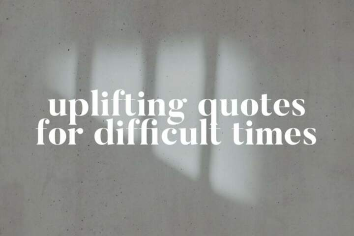 50 Uplifting Quotes For Difficult Times