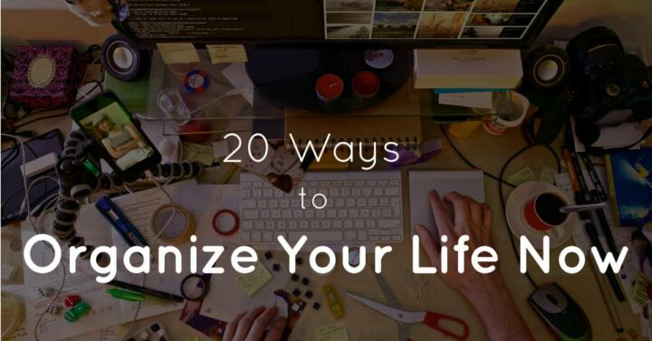 20 Ways To Organize Your Life Now