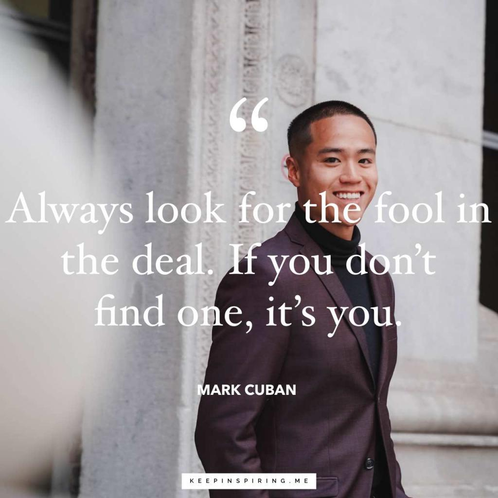 """Always look for the fool in the deal. If you don't find one, it's you"""