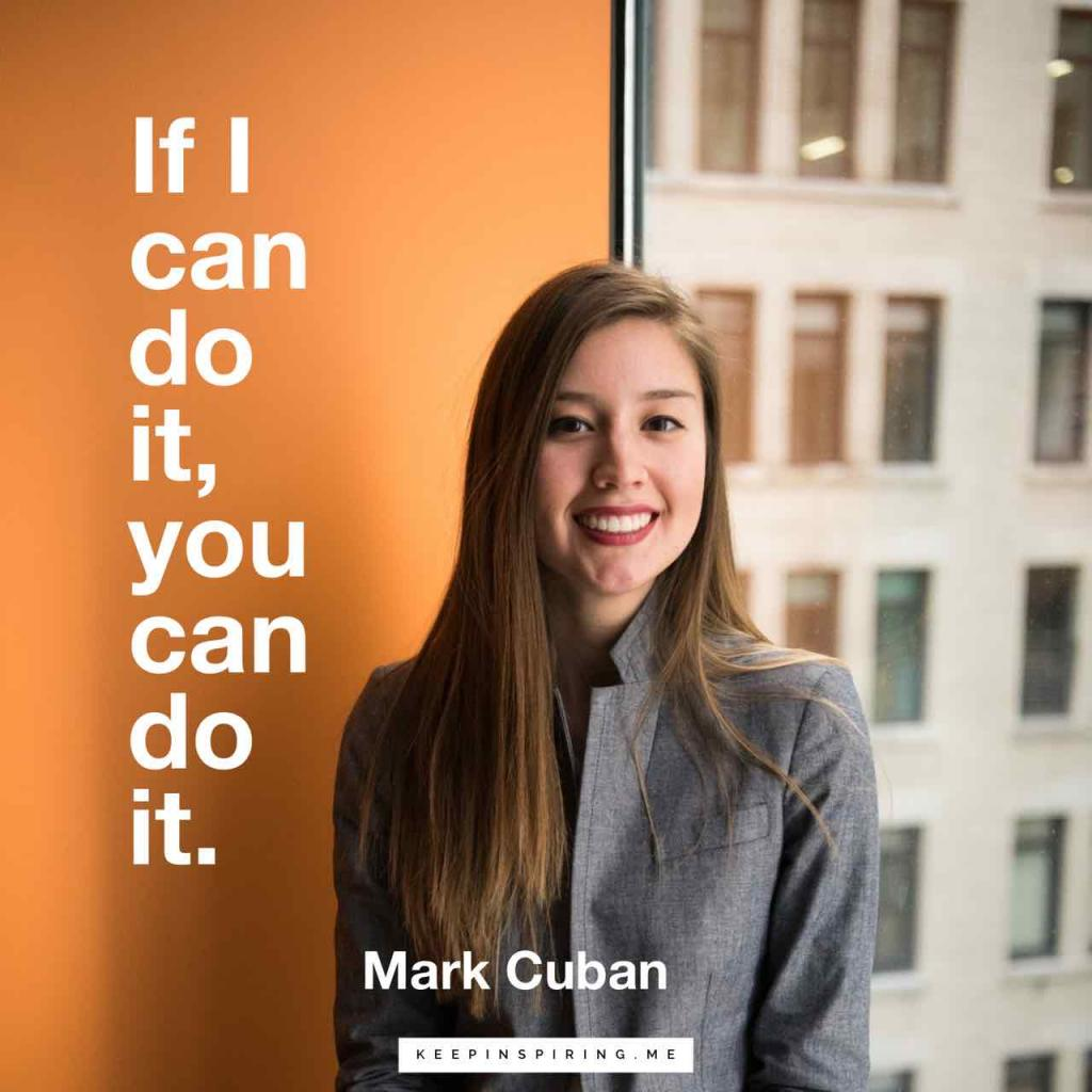 "Mark Cuban quote ""If I can do it, you can do it"""