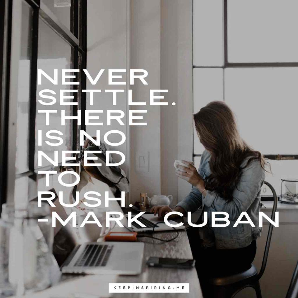 "Mark Cuban quote ""Never settle. There is no need to rush"""