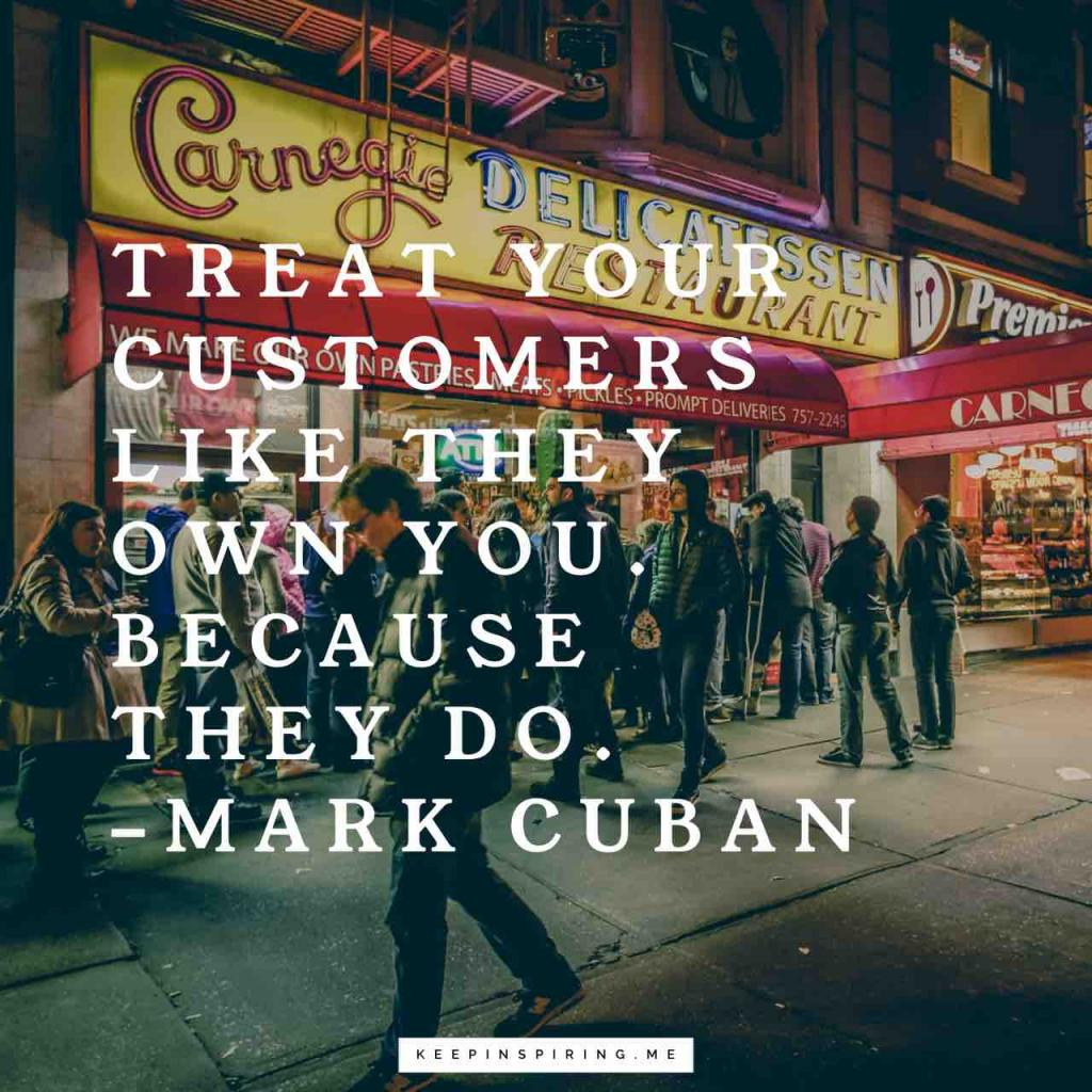"Mark Cuban quote ""Treat your customers like they own you. Because they do"""
