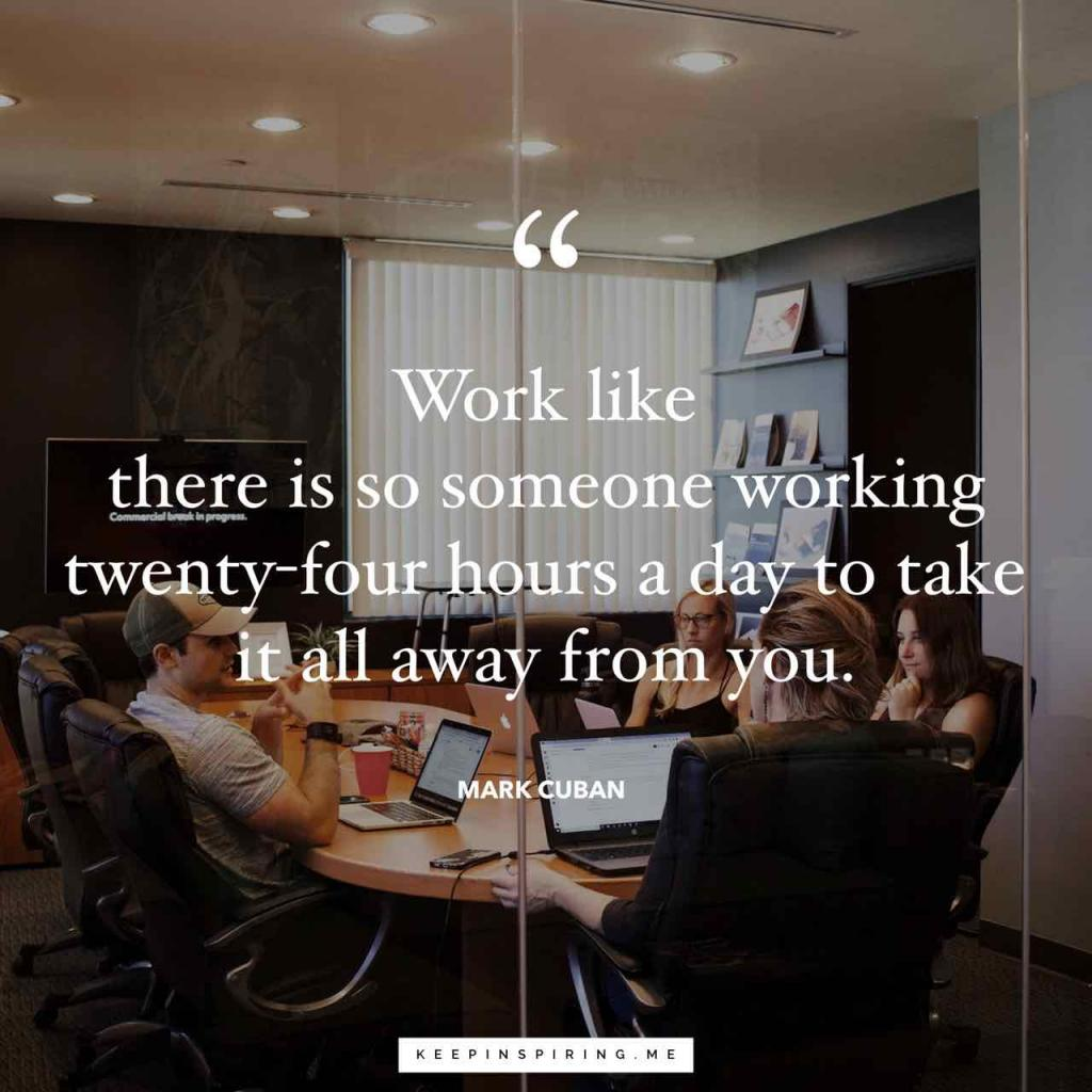 "Mark Cuban quote ""Work like there is someone working twenty-four hours a day to take it all away from you"""