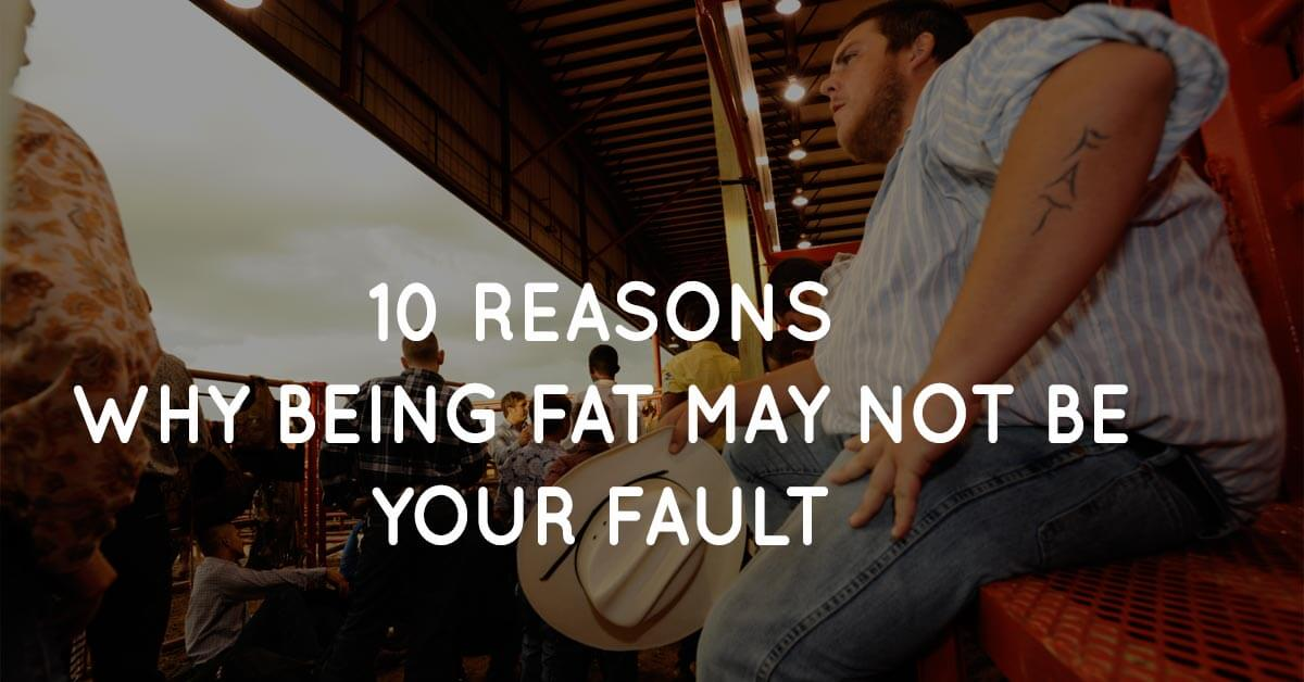 10 Reasons Why Being Fat May Not Be Your Fault