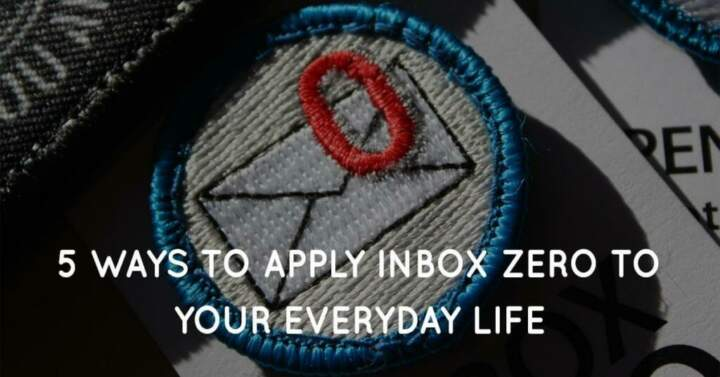 5 Ways To Apply Inbox Zero To Your Everyday Life