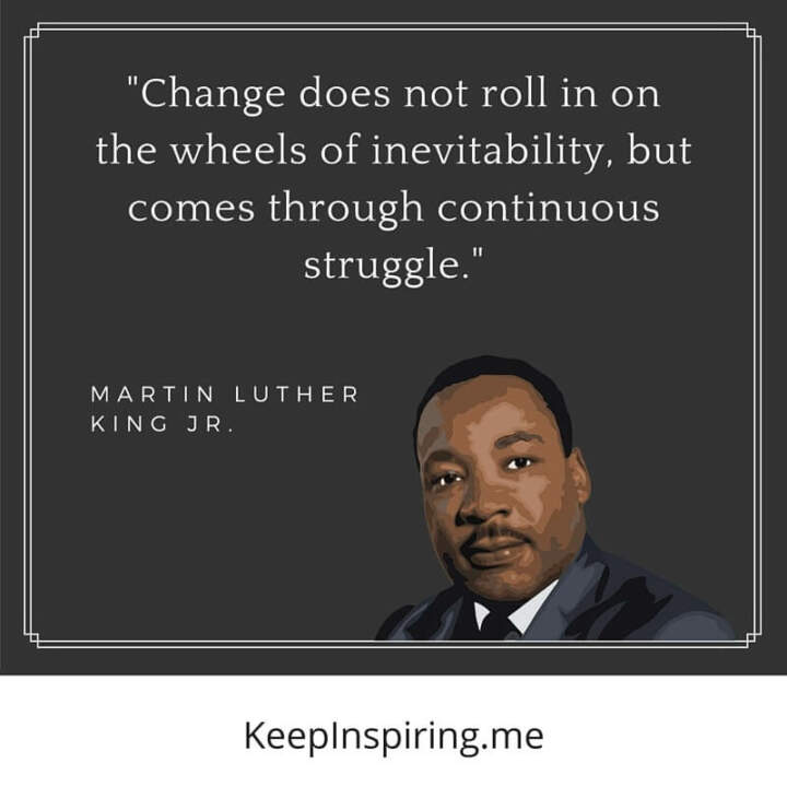 """Change does not roll in on the wheels of inevitability, but comes through continuous struggle"""