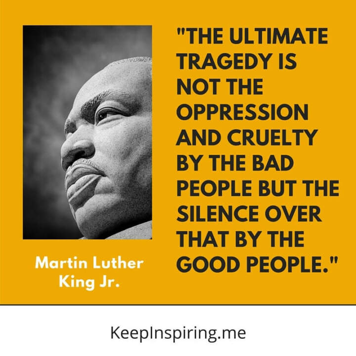 """The ultimate tragedy is not the oppression and cruelty by the bad people but the silence over that by the good people"""