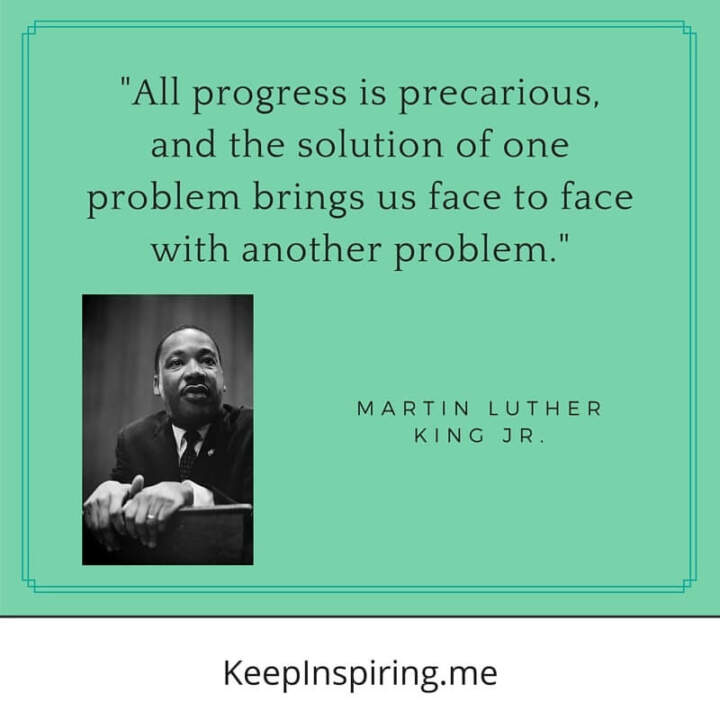 "Dr King quote ""All progress is precarious, and the solution of one problem brings us face to face with another problem"""