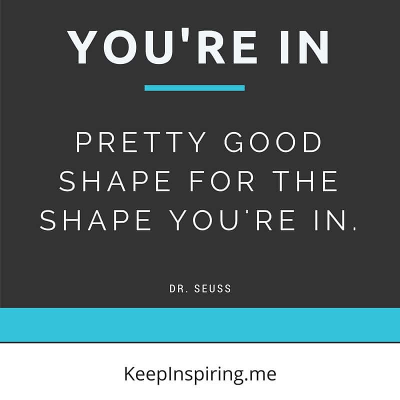 youre in pretty good shape for the shape you are in dr suess