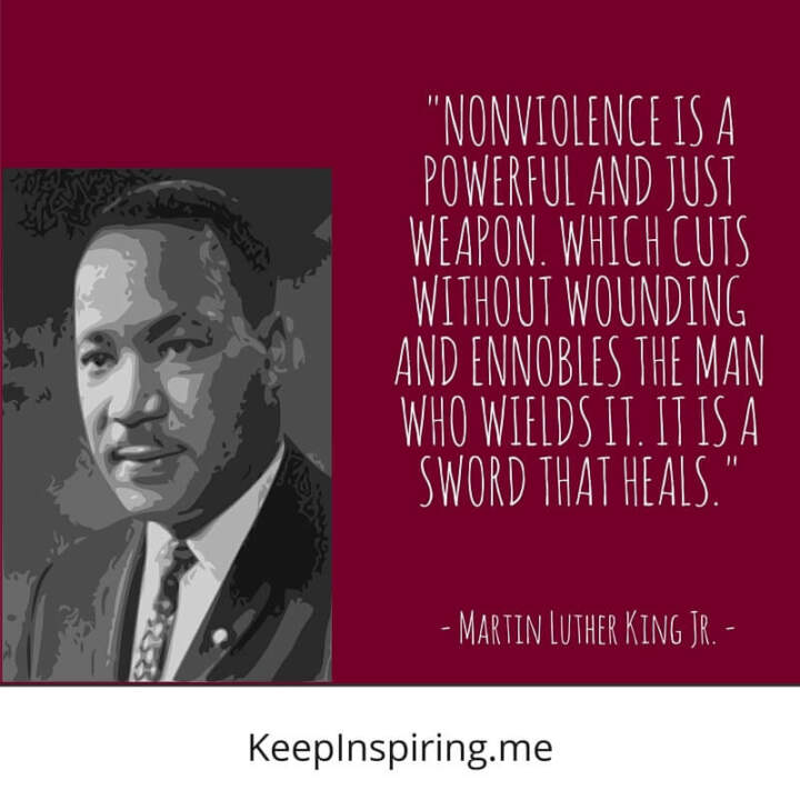 """Nonviolence is a powerful and just weapon. which cuts without wounding and ennobles the man who wields it. It is a sword that heals"""