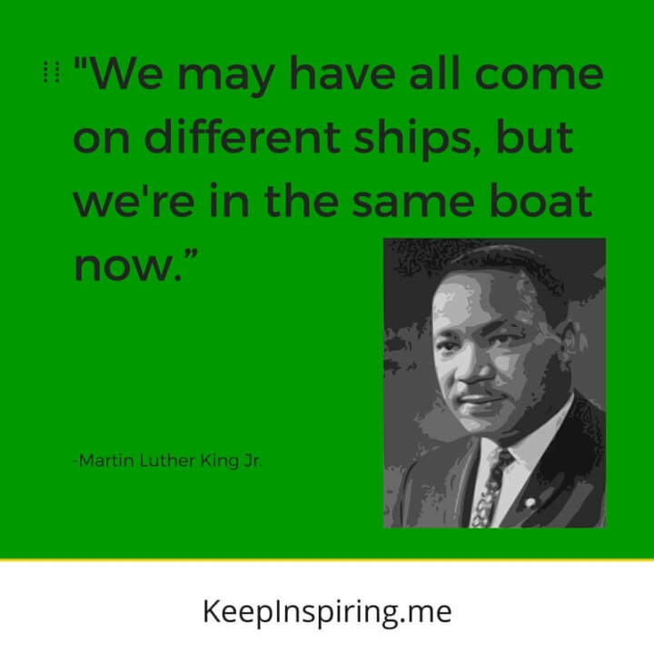 "MLK Jr Quote ""We may have all come on different ships, but we're in the same boat now"""