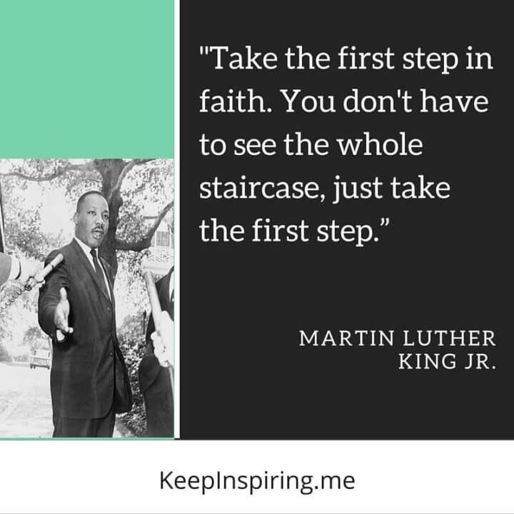 "MLK Quote ""Take the first step in faith. You don't have to see the whole staircase, just take the first step"""