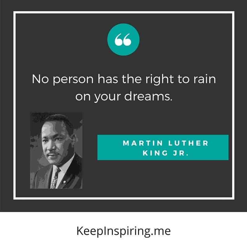 "MLK Quote ""No person has the right to rain on your dreams"""