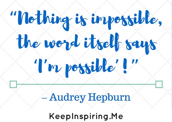 """""""Nothing is impossible, the word itself says 'I'm possible'!"""""""
