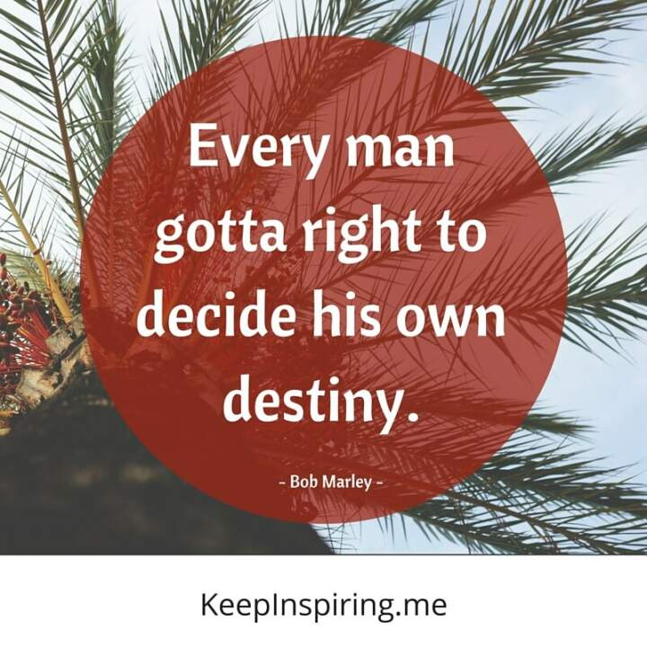 """Every man gotta right to decide his own destiny."" - Bob Marley"