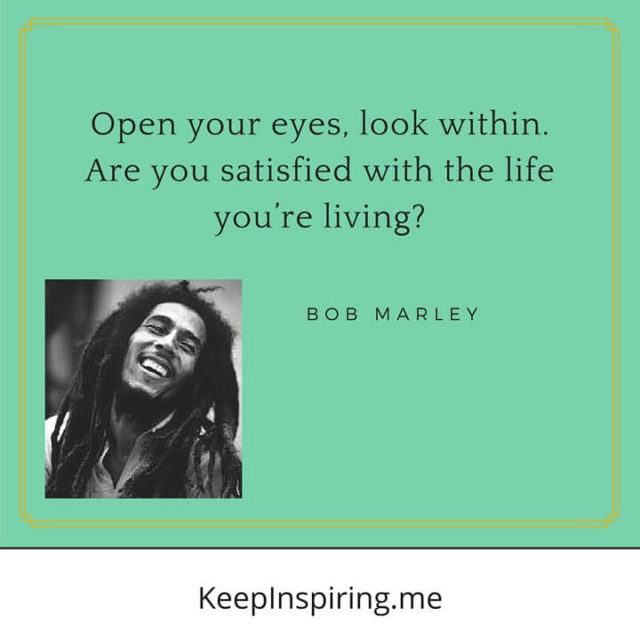 Open your eyes... are you satisfied?—Bob Marley
