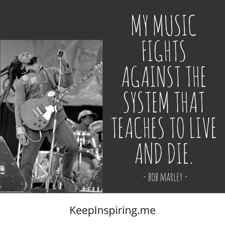 my music fights against the system that teaches to live and die bob marley