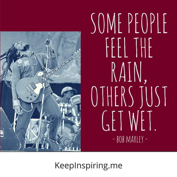 Some people feel the rain, others just get wet. —Bob Marley