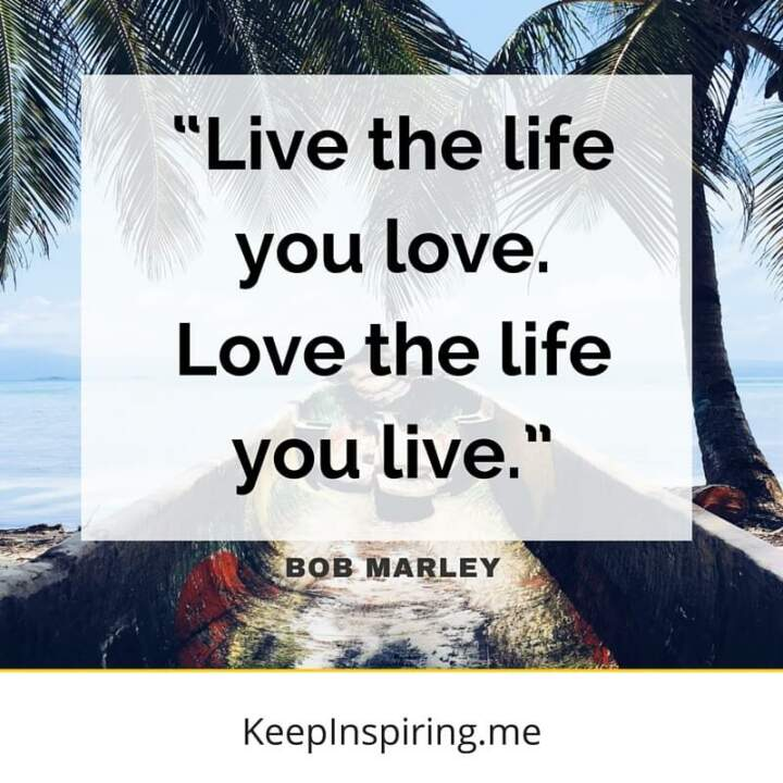 """Live the life you love. Love the life you live."" - Bob Marley"