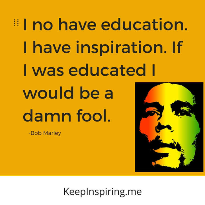 If I was educated I would be a damn fool. —Bob Marley
