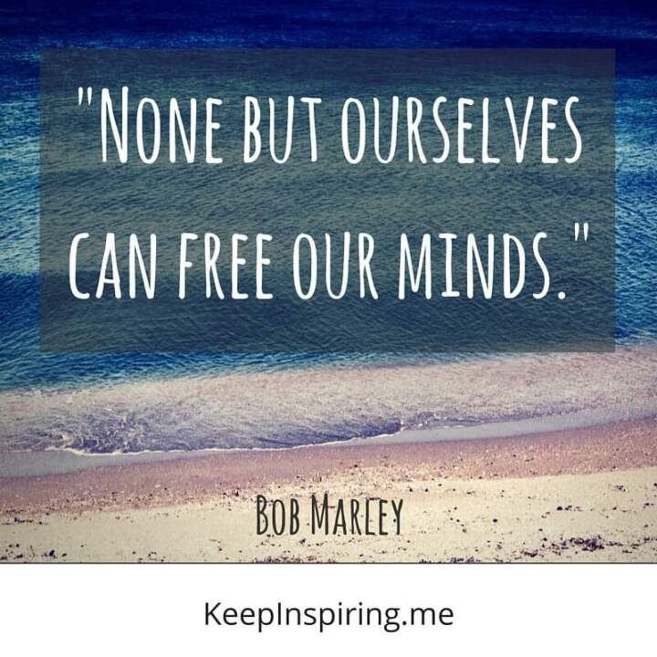 """None but ourselves can free our minds."" - Bob Marley"
