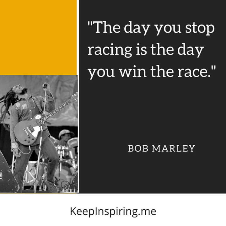 The day you stop racing is the day you win.—Bob Marley