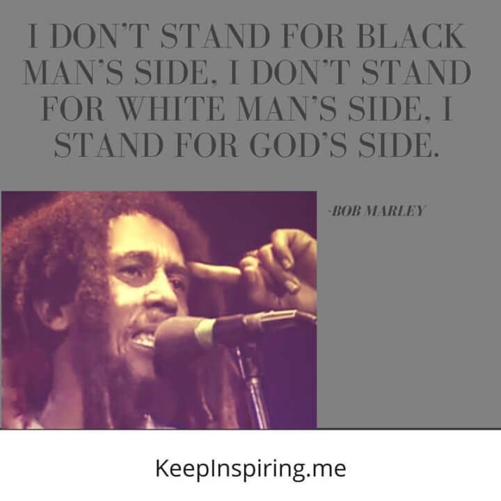 I don't stand for white or black. —Bob Marley