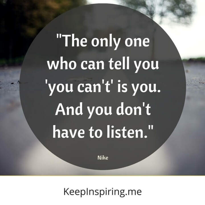 """The only one who can tell you 'you can't' is you. And you don't have to listen."" –Nike"