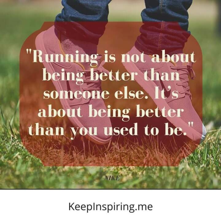 """Running is not about being better than someone else. It's about being better than you used to be."" –Nike"