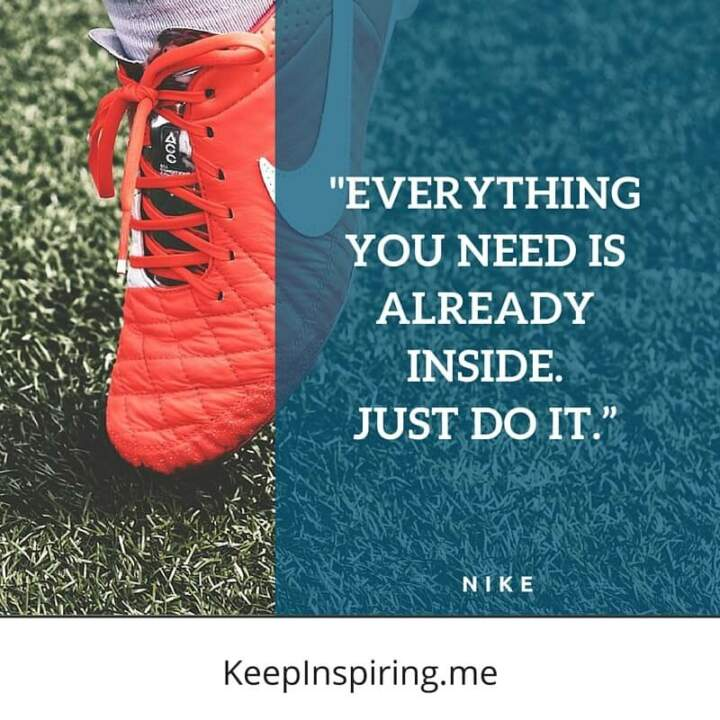 """Everything you need is already inside. Just do it."" –Nike"
