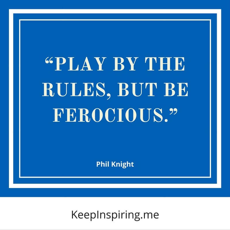 """Play by the rules, but be ferocious."" –Phil Knight"