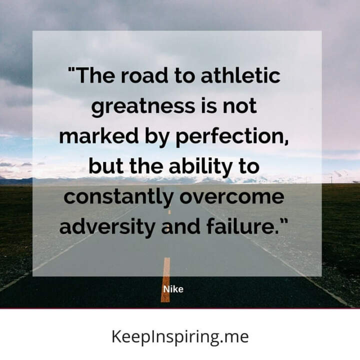 """The road to athletic greatness is not marked by perfection, but the ability to constantly overcome adversity and failure."" –Nike"