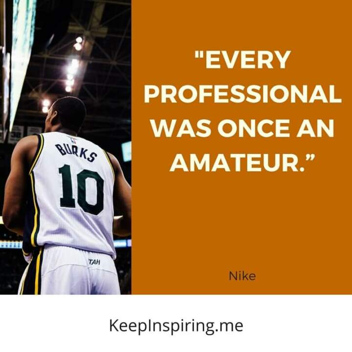 """Every professional was once an amateur."" –Nike"