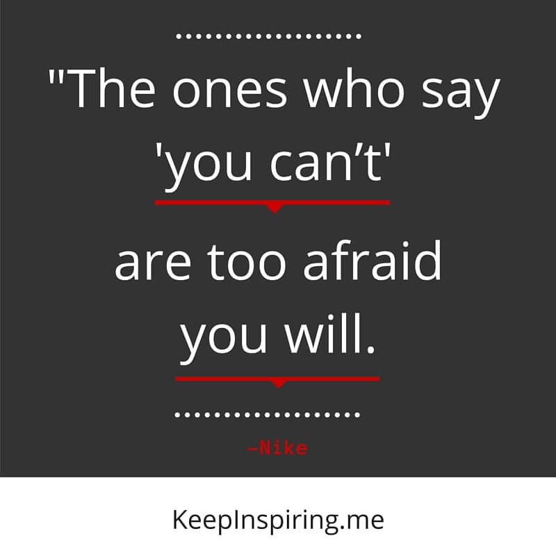 """The ones who say 'you can't' are too afraid you will."" –Nike"