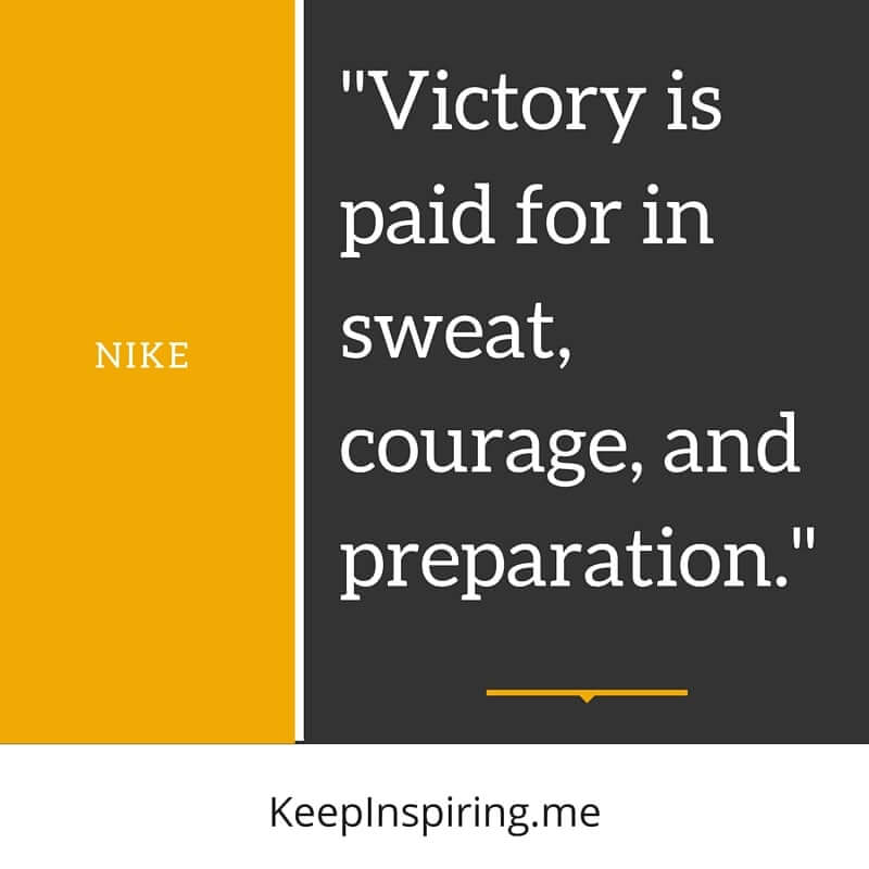 """Victory is paid for in sweat, courage, and preparation."" –Nike"