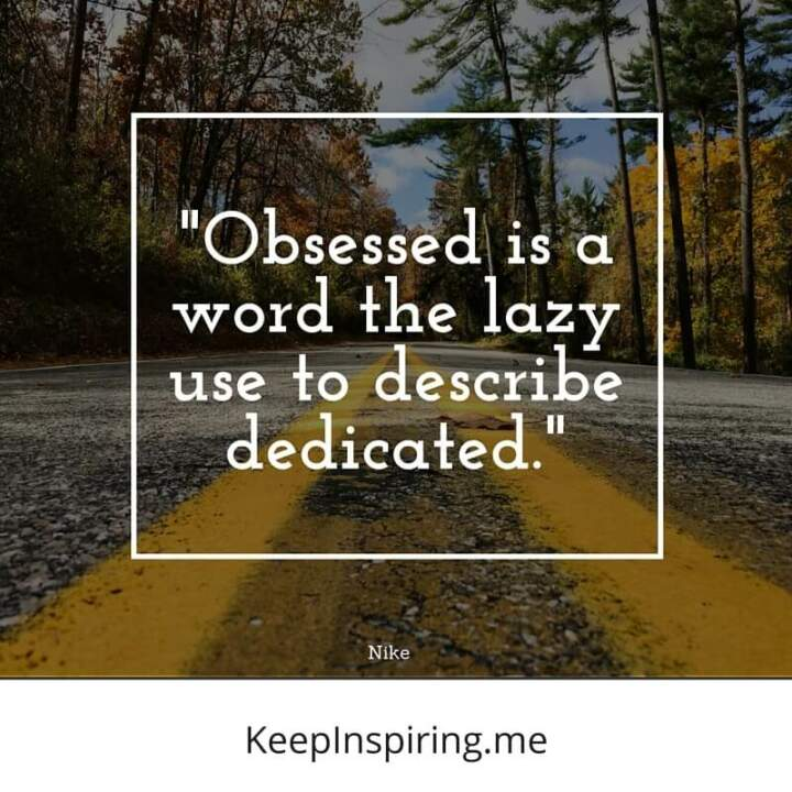 """Obsessed is a word the lazy use to describe dedicated."" –Nike"