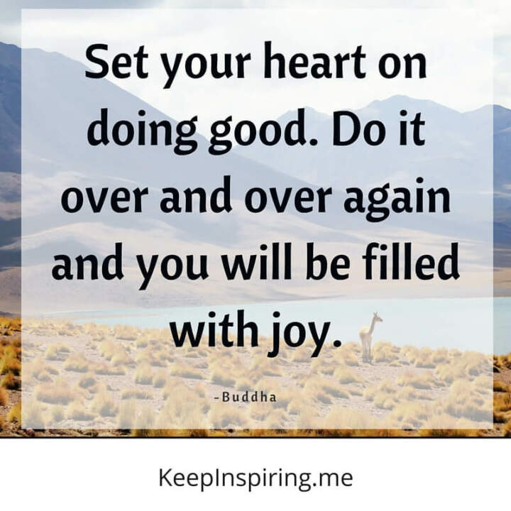 set your heart on doing good do it over and over again and you will be filled with joy buddha