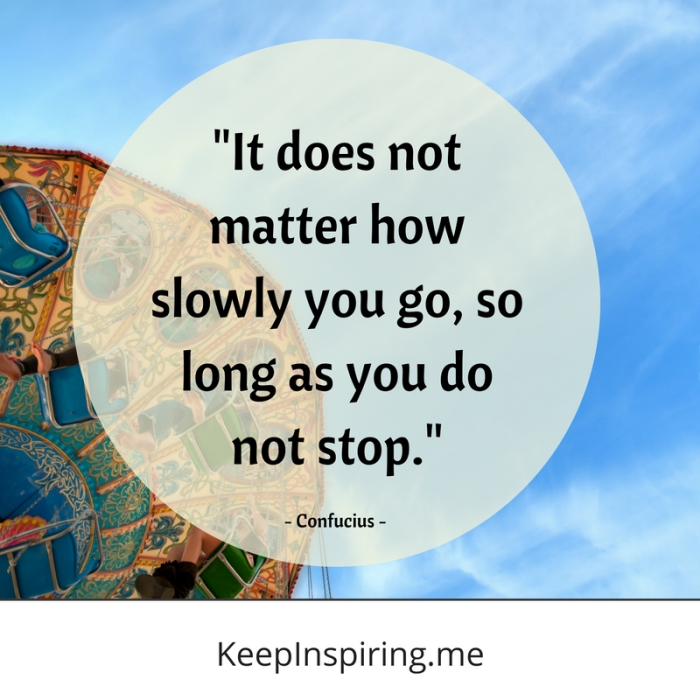 """""""It does not matter how slowly you go, so long as you do not stop."""" -Confucius"""