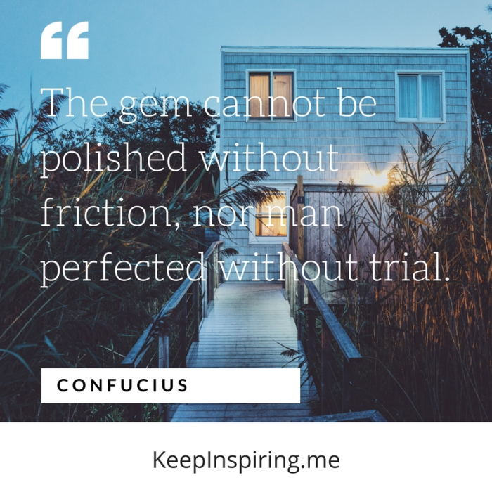 """""""The gem cannot be polished without friction, nor man perfected without trial."""" -Confucius"""