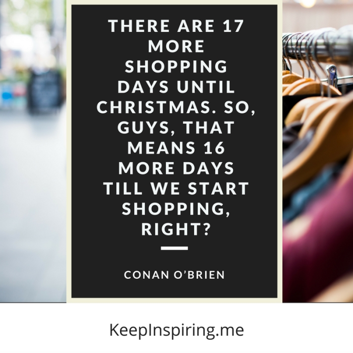 "Conan O'Brien Christmas quote ""There are 17 more shopping days until Christmas. So, guys, that means 16 more days till we start shopping, right?"""