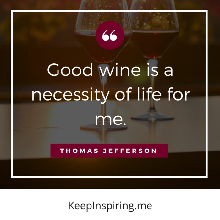 """Good wine is a necessity of life for me."" -Thomas Jefferson"