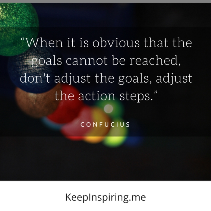 """""""When it is obvious that the goals cannot be reached, don't adjust the goals, adjust the action steps."""" -Confucius"""