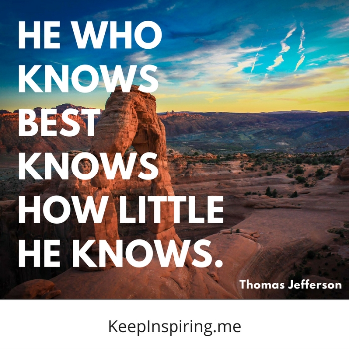 """He who knows best knows how little he knows."" -Thomas Jefferson"