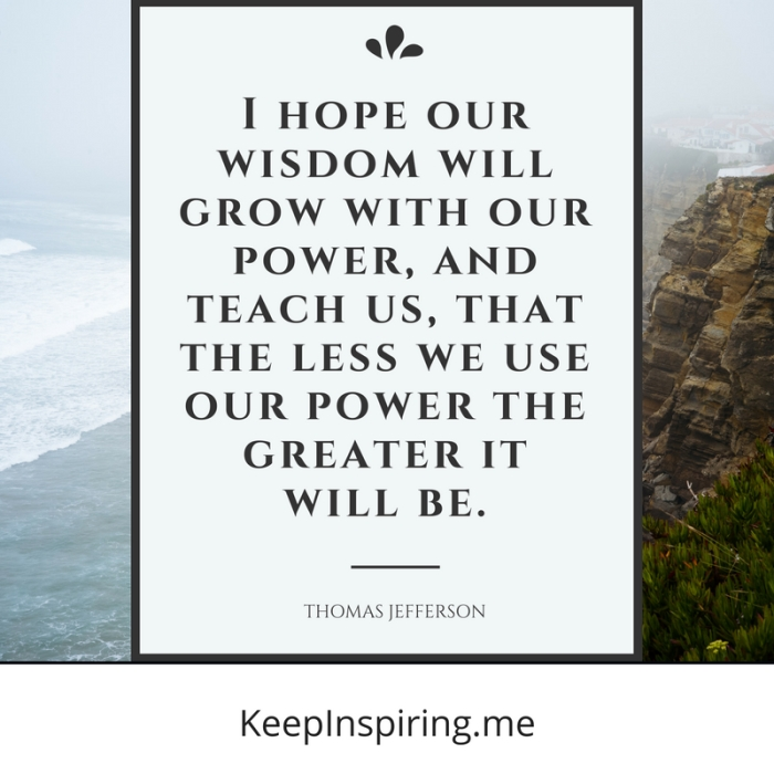 """I hope our wisdom will grow with our power, and teach us, that the less we use our power the greater it will be."" -Thomas Jefferson"